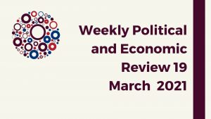 Weekly Political and Economic Review 19 March 2021