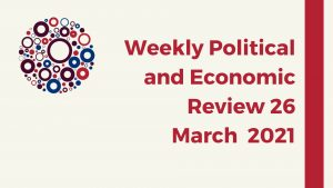 Weekly Political and Economic Review 26 March 2021